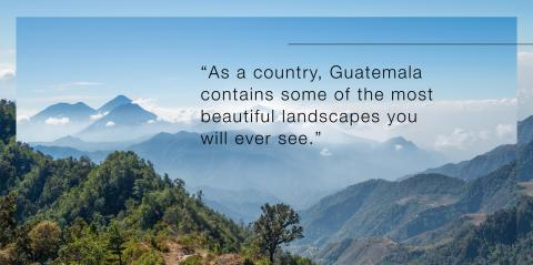"""Quote, """"As a country, Guatemala contains some of the most beautiful landscapes you will ever see."""""""