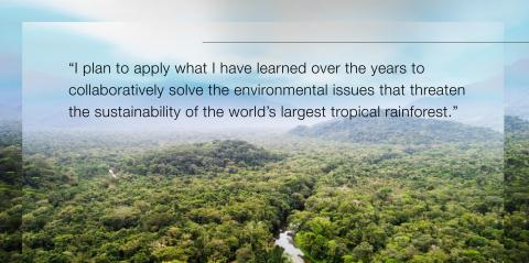 """Quote, """"I plan to apply what I have learned over the years to collaboratively solve the environmental issues that threaten the sustainability of the world's largest tropical rainforest."""""""